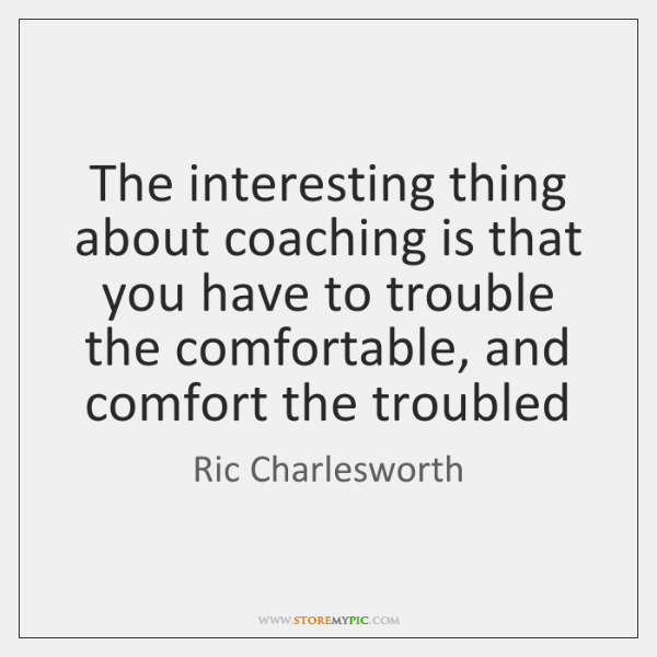 The interesting thing about coaching is that you have to trouble the ...