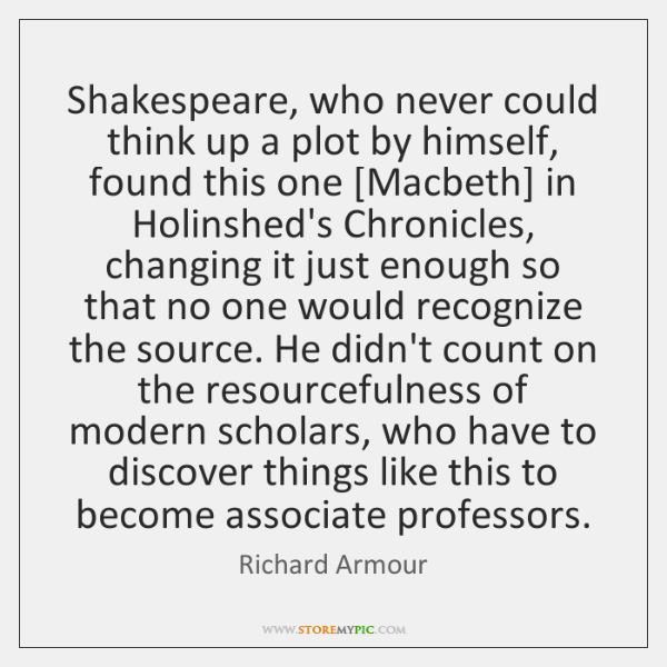 Shakespeare, who never could think up a plot by himself, found this ...
