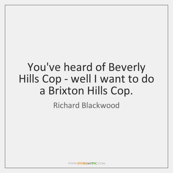 You've heard of Beverly Hills Cop - well I want to do ...