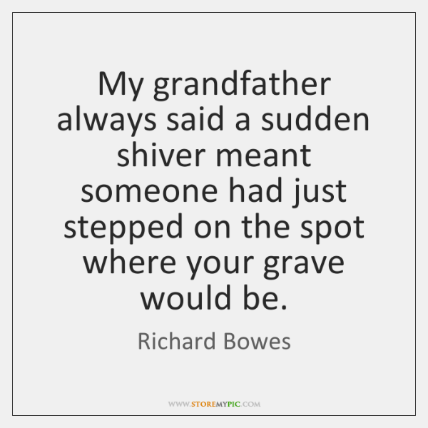 My grandfather always said a sudden shiver meant someone had just stepped ...