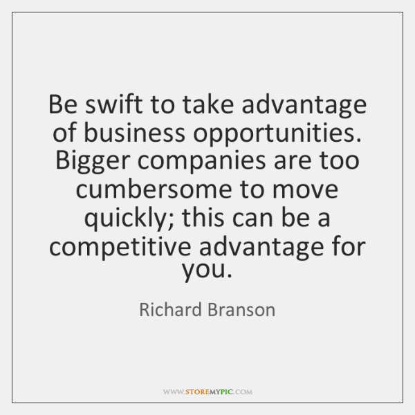 Be swift to take advantage of business opportunities. Bigger companies are too ...