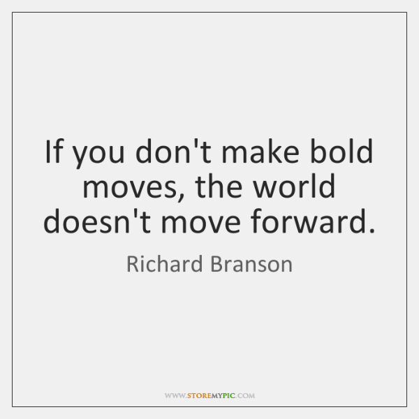 If you don't make bold moves, the world doesn't move forward.