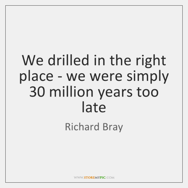 We drilled in the right place - we were simply 30 million years ...