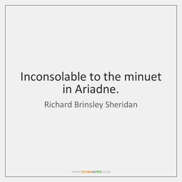 Inconsolable to the minuet in Ariadne.