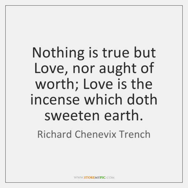 Nothing is true but Love, nor aught of worth; Love is the ...