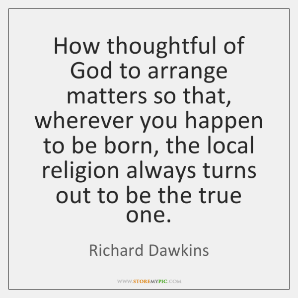 How thoughtful of God to arrange matters so that, wherever you happen ...
