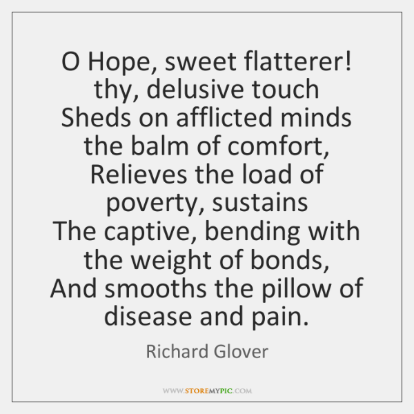 O Hope, sweet flatterer! thy, delusive touch  Sheds on afflicted minds the ...