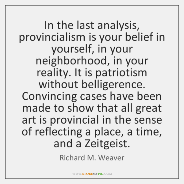 In the last analysis, provincialism is your belief in yourself, in your ...
