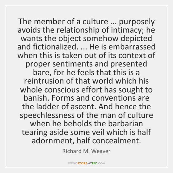 The member of a culture ... purposely avoids the relationship of intimacy; he ...