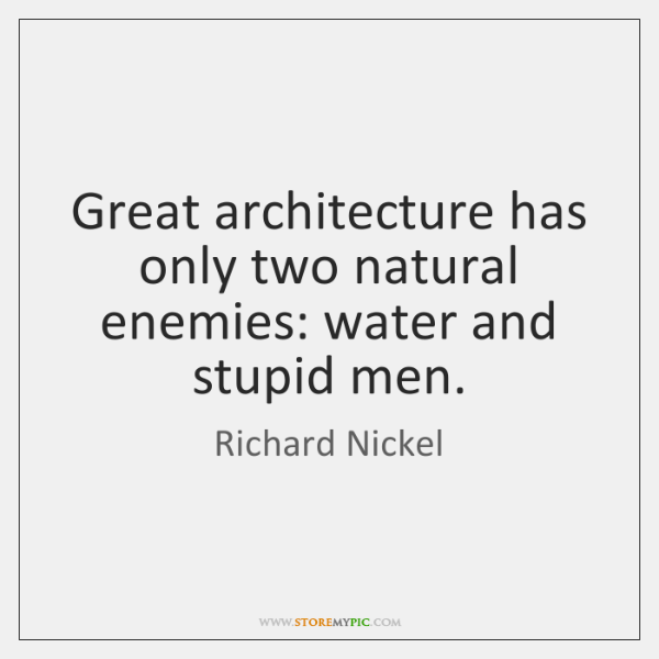 Great architecture has only two natural enemies: water and stupid men.