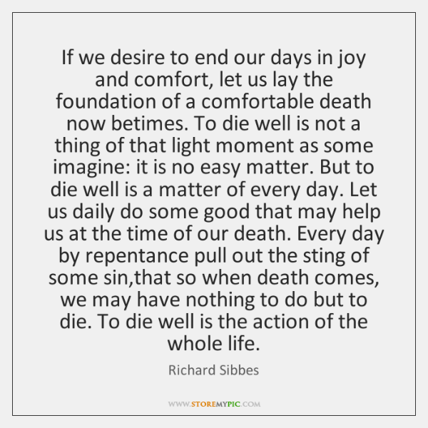 If we desire to end our days in joy and comfort, let ...
