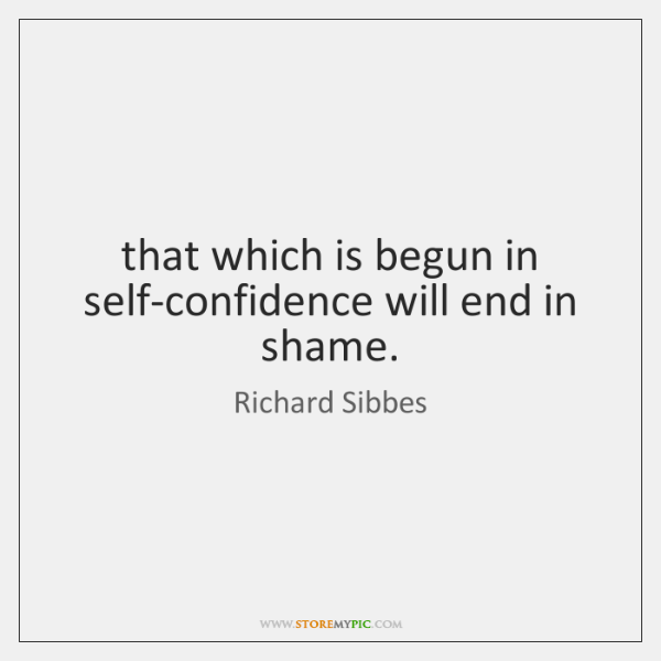 that which is begun in self-confidence will end in shame.