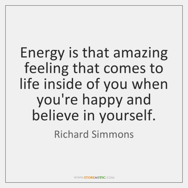 Energy is that amazing feeling that comes to life inside of you ...