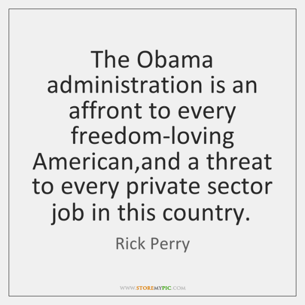The Obama administration is an affront to every freedom-loving American,and a ...