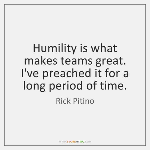 Humility is what makes teams great. I've preached it for a long ...