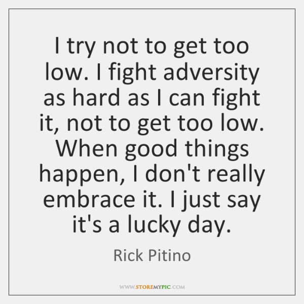 I try not to get too low. I fight adversity as hard ...