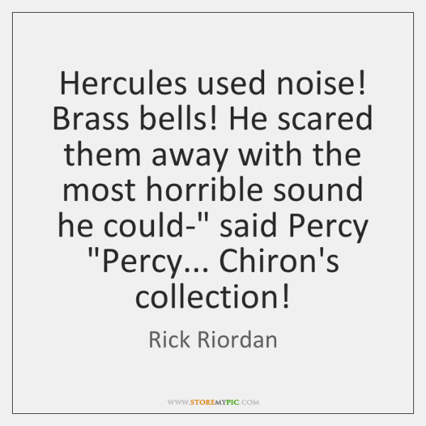 Hercules used noise! Brass bells! He scared them away with the most ...