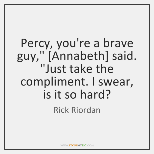"""Percy, you're a brave guy,"""" [Annabeth] said. """"Just take the compliment. I ..."""