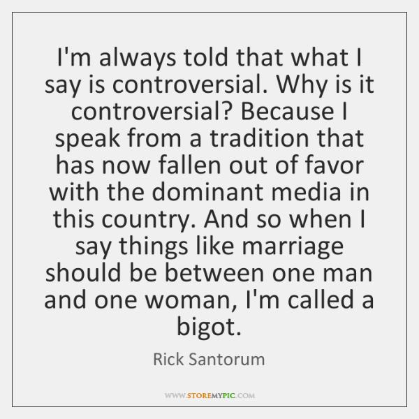 I'm always told that what I say is controversial. Why is it ...