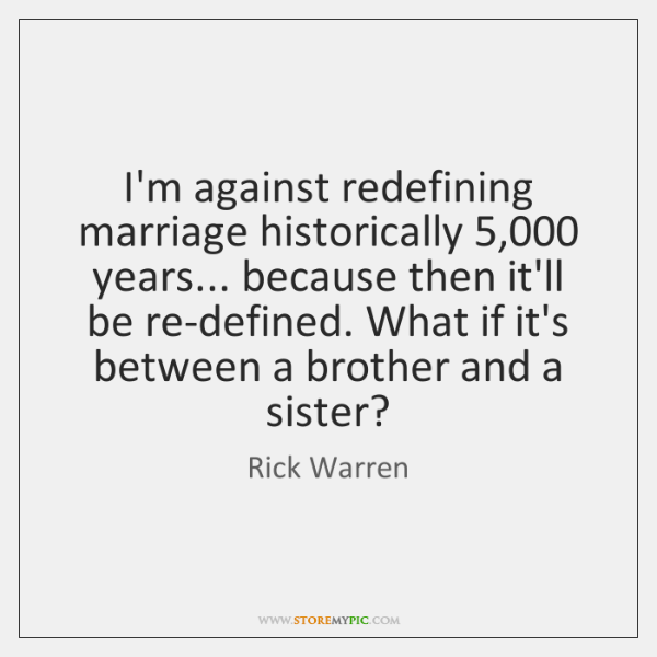 I'm against redefining marriage historically 5,000 years... because then it'll be re-defined. What .