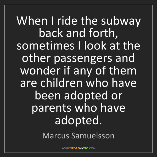 Marcus Samuelsson: When I ride the subway back and forth, sometimes I look...