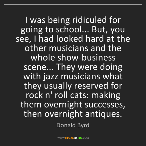 Donald Byrd: I was being ridiculed for going to school... But, you...