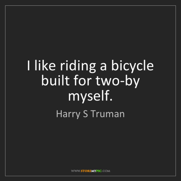 Harry S Truman: I like riding a bicycle built for two-by myself.