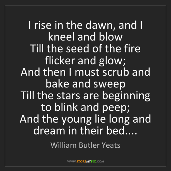 William Butler Yeats: I rise in the dawn, and I kneel and blow  Till the seed...