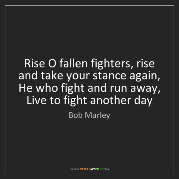 Bob Marley: Rise O fallen fighters, rise and take your stance again,...