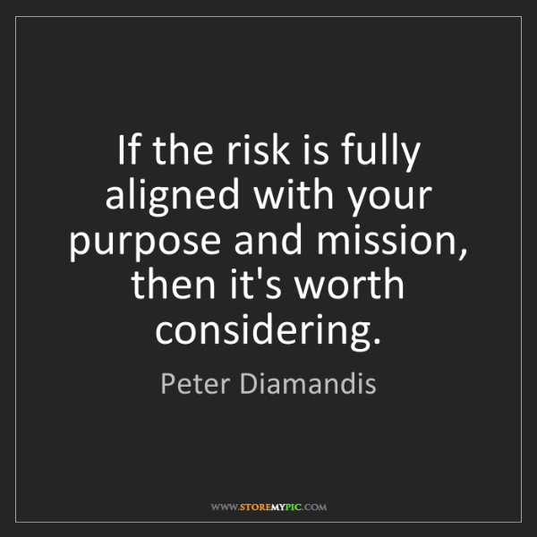 Peter Diamandis: If the risk is fully aligned with your purpose and mission,...
