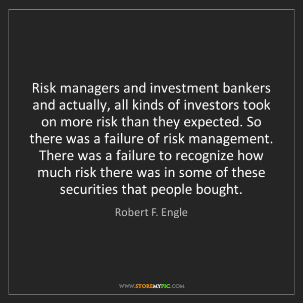 Robert F. Engle: Risk managers and investment bankers and actually, all...