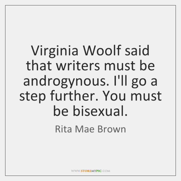 Virginia Woolf said that writers must be androgynous. I'll go a step ...