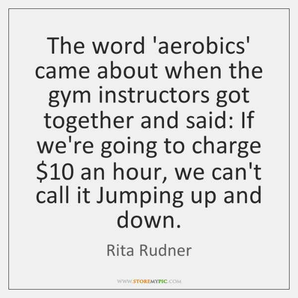 The word 'aerobics' came about when the gym instructors got together and ...