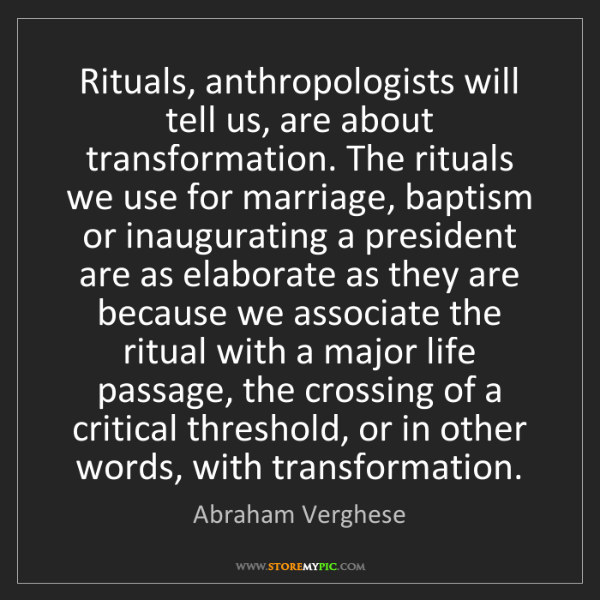 Abraham Verghese: Rituals, anthropologists will tell us, are about transformation....
