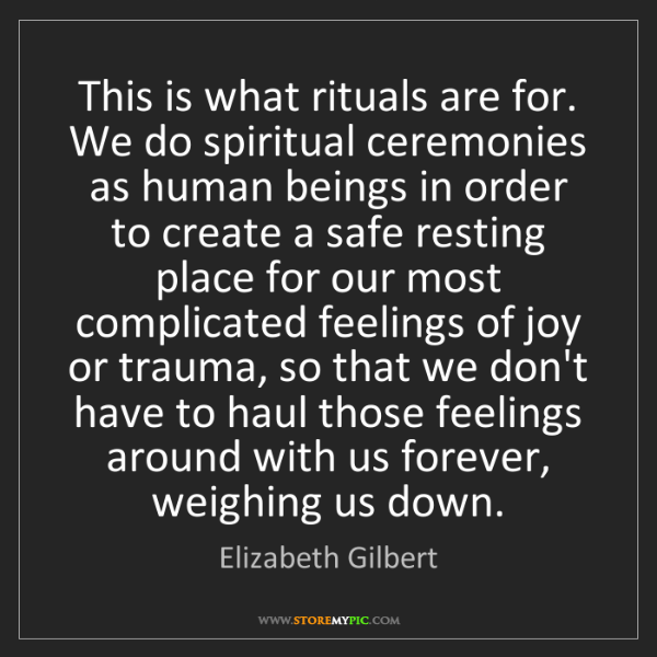 Elizabeth Gilbert: This is what rituals are for. We do spiritual ceremonies...