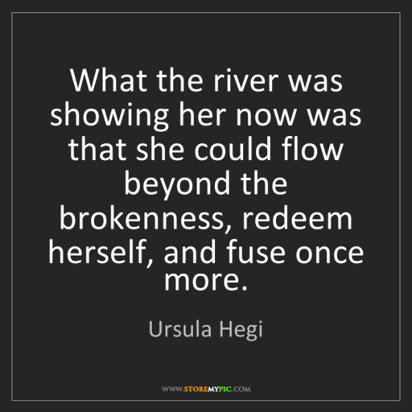 Ursula Hegi: What the river was showing her now was that she could...