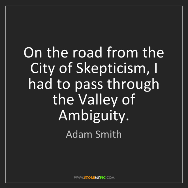 Adam Smith: On the road from the City of Skepticism, I had to pass...