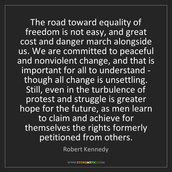 Robert Kennedy: The road toward equality of freedom is not easy, and...