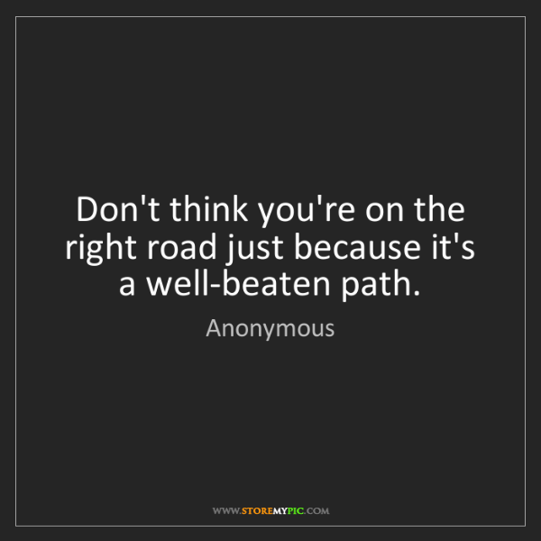 Anonymous: Don't think you're on the right road just because it's...