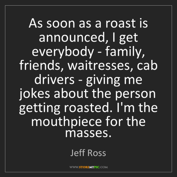 Jeff Ross: As soon as a roast is announced, I get everybody - family,...