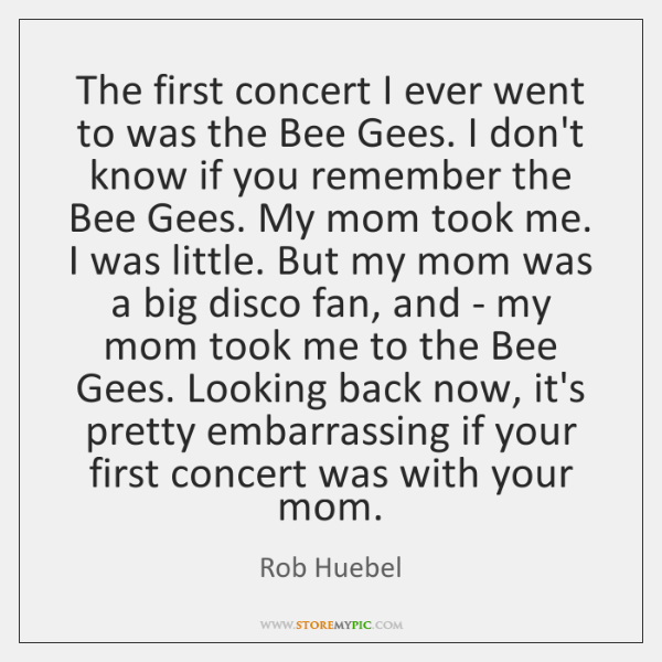 The first concert I ever went to was the Bee Gees. I ...