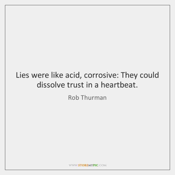 Lies were like acid, corrosive: They could dissolve trust in a heartbeat.