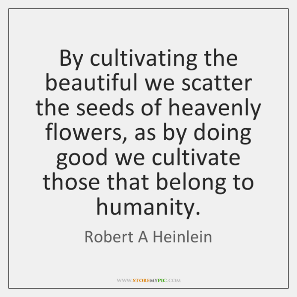 By cultivating the beautiful we scatter the seeds of heavenly flowers, as ...