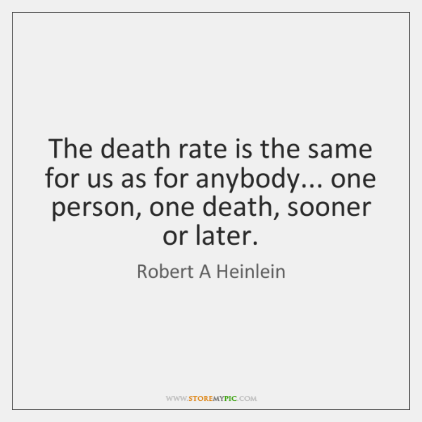 The death rate is the same for us as for anybody... one ...