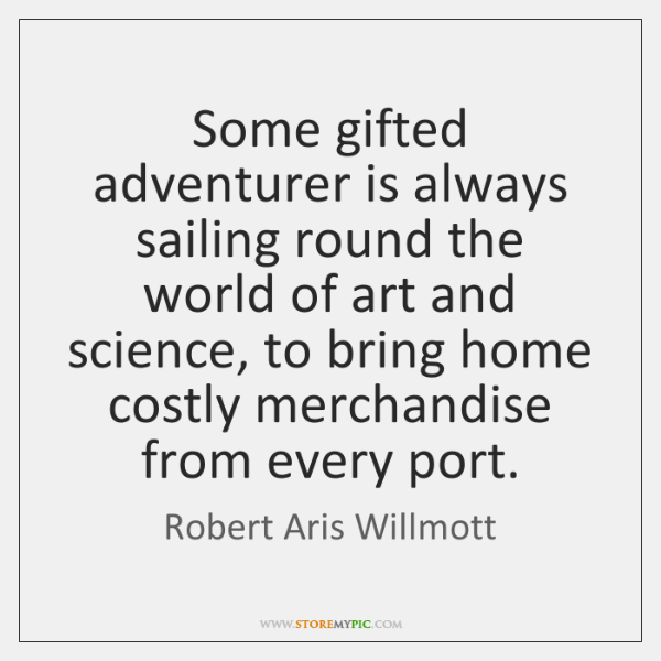 Some gifted adventurer is always sailing round the world of art and ...