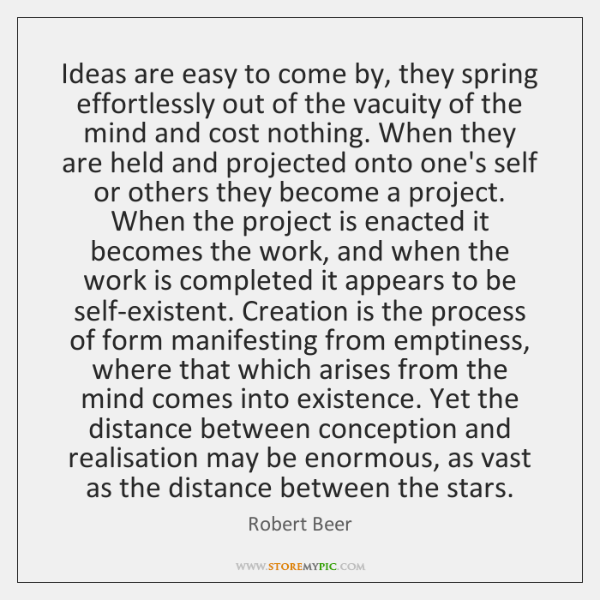 Ideas are easy to come by, they spring effortlessly out of the ...