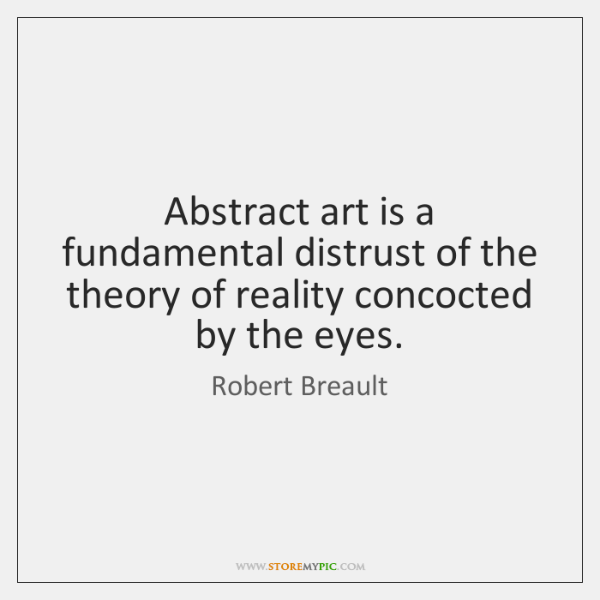 Abstract art is a fundamental distrust of the theory of reality concocted ...