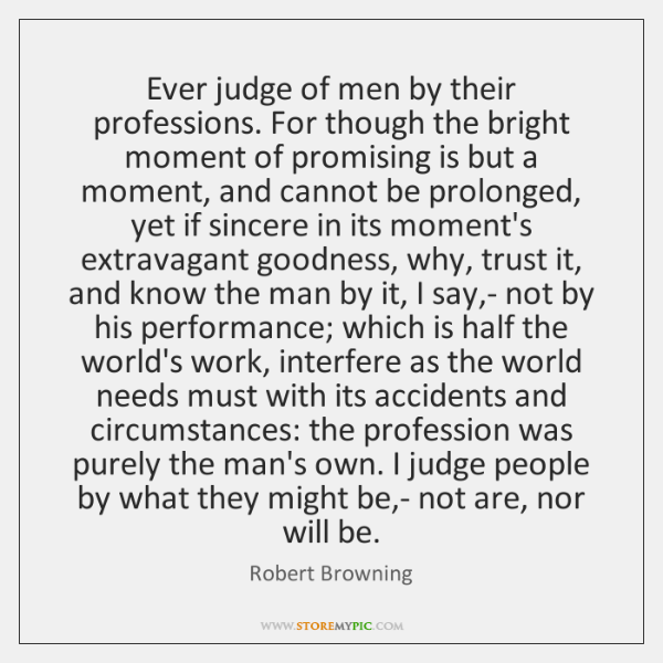 Ever judge of men by their professions. For though the bright moment ...