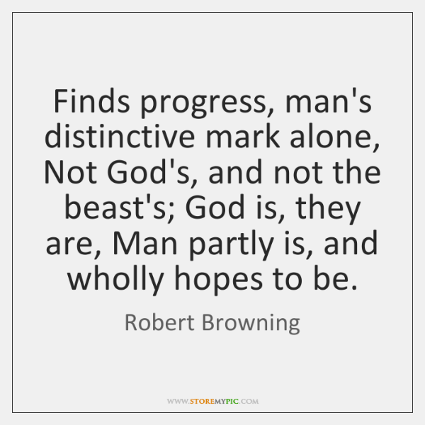 Finds progress, man's distinctive mark alone, Not God's, and not the beast's; ...