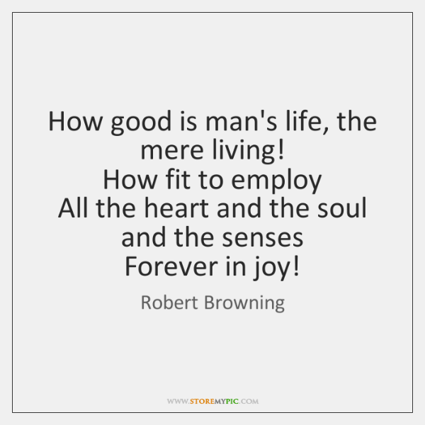 How good is man's life, the mere living!   How fit to employ   ...